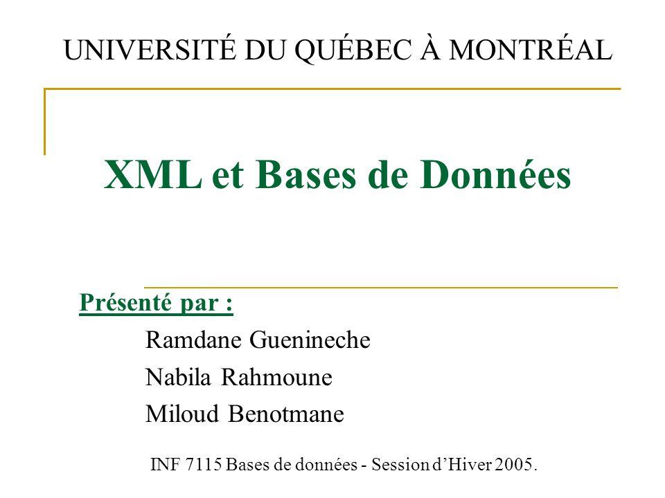Présenté par : Ramdane Guenineche Nabila Rahmoune Miloud Benotmane XML et Bases de Données UNIVERSITÉ DU QUÉBEC À MONTRÉAL INF 7115 Bases de données - Session d'Hiver 2005.