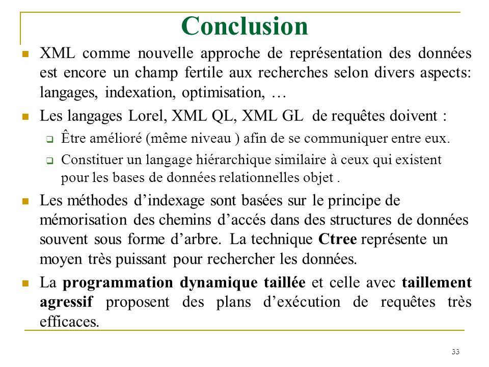 33 Conclusion XML comme nouvelle approche de représentation des données est encore un champ fertile aux recherches selon divers aspects: langages, indexation, optimisation, … Les langages Lorel, XML QL, XML GL de requêtes doivent :  Être amélioré (même niveau ) afin de se communiquer entre eux.