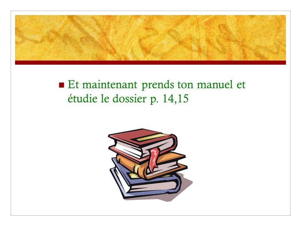 Et maintenant prends ton manuel et étudie le dossier p. 14,15