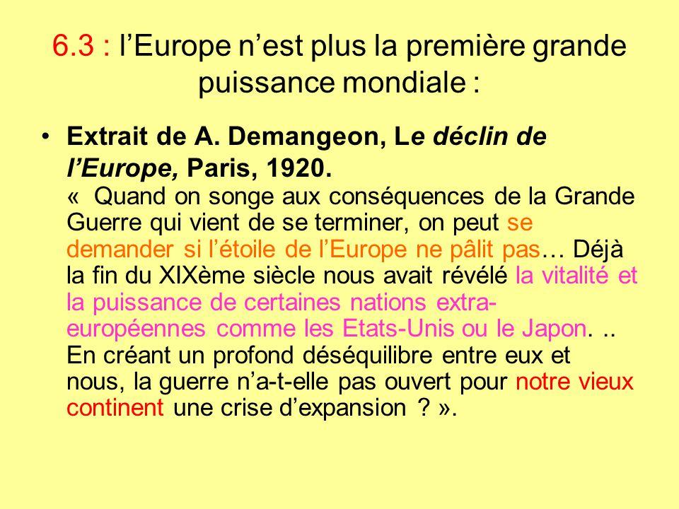 6.3 : l'Europe n'est plus la première grande puissance mondiale : Extrait de A. Demangeon, Le déclin de l'Europe, Paris, 1920. « Quand on songe aux co