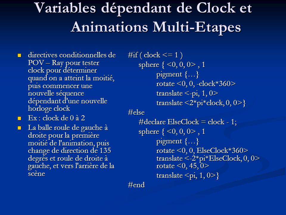 Variables dépendant de Clock et Animations Multi-Etapes directives conditionnelles de POV – Ray pour tester clock pour déterminer quand on a atteint la moitié, puis commencer une nouvelle séquence dépendant d une nouvelle horloge clock directives conditionnelles de POV – Ray pour tester clock pour déterminer quand on a atteint la moitié, puis commencer une nouvelle séquence dépendant d une nouvelle horloge clock Ex : clock de 0 à 2 Ex : clock de 0 à 2 La balle roule de gauche à droite pour la première moitié de l animation, puis change de direction de 135 degrés et roule de droite à gauche, et vers l arrière de la scène La balle roule de gauche à droite pour la première moitié de l animation, puis change de direction de 135 degrés et roule de droite à gauche, et vers l arrière de la scène #if ( clock <= 1 ) sphere {, 1 pigment {…} rotate translate translate } #else #declare ElseClock = clock - 1; sphere {, 1 pigment {…} rotate translate rotate translate } #end