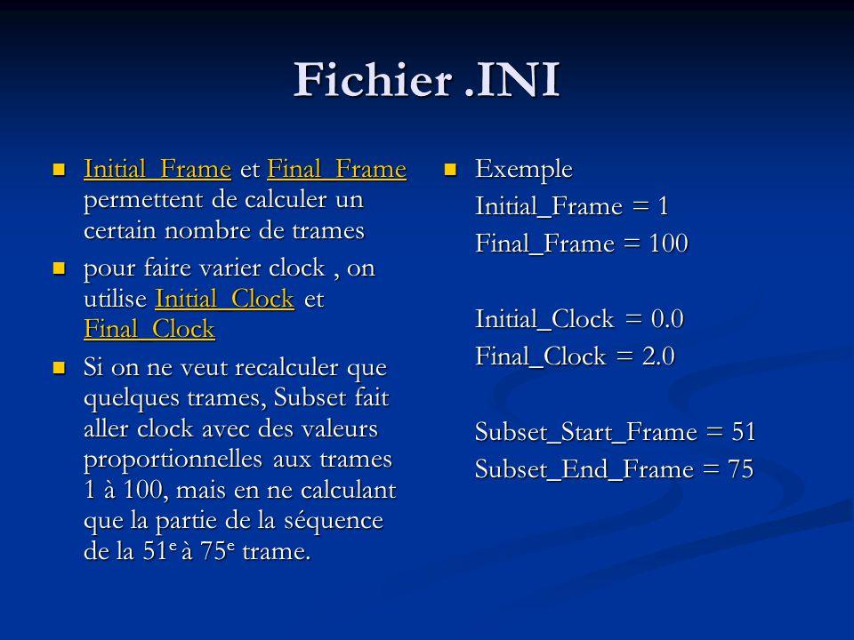 Fichier.INI Initial_Frame et Final_Frame permettent de calculer un certain nombre de trames Initial_Frame et Final_Frame permettent de calculer un certain nombre de trames Initial_FrameFinal_Frame Initial_FrameFinal_Frame pour faire varier clock, on utilise Initial_Clock et Final_Clock pour faire varier clock, on utilise Initial_Clock et Final_ClockInitial_Clock Final_ClockInitial_Clock Final_Clock Si on ne veut recalculer que quelques trames, Subset fait aller clock avec des valeurs proportionnelles aux trames 1 à 100, mais en ne calculant que la partie de la séquence de la 51 e à 75 e trame.
