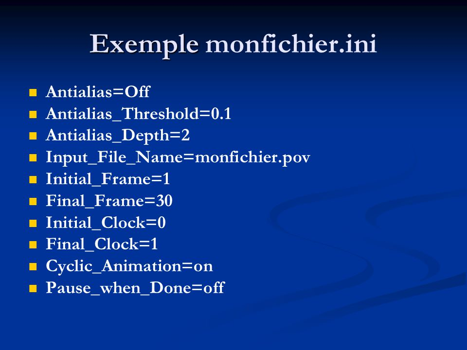 Exemple Exemple monfichier.ini Antialias=Off Antialias_Threshold=0.1 Antialias_Depth=2 Input_File_Name=monfichier.pov Initial_Frame=1 Final_Frame=30 Initial_Clock=0 Final_Clock=1 Cyclic_Animation=on Pause_when_Done=off