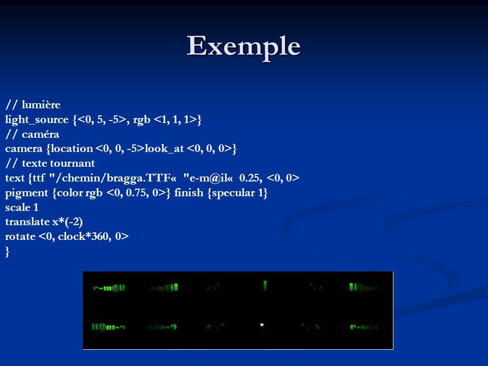 Exemple // lumière light_source {, rgb } // caméra camera {location look_at } // texte tournant text {ttf /chemin/bragga.TTF« e-m@il« 0.25, pigment {color rgb } finish {specular 1} scale 1 translate x*(-2) rotate }