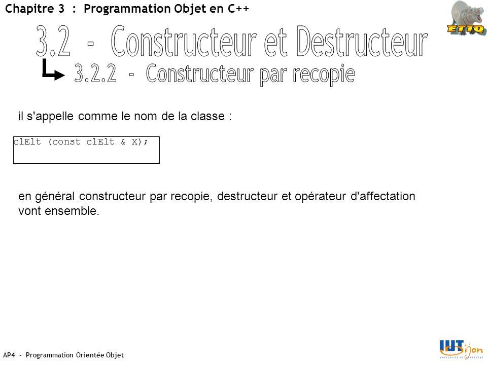AP4 - Programmation Orientée Objet Chapitre 3 : Programmation Objet en C++ clElt (const clElt & X); il s appelle comme le nom de la classe : en général constructeur par recopie, destructeur et opérateur d affectation vont ensemble.
