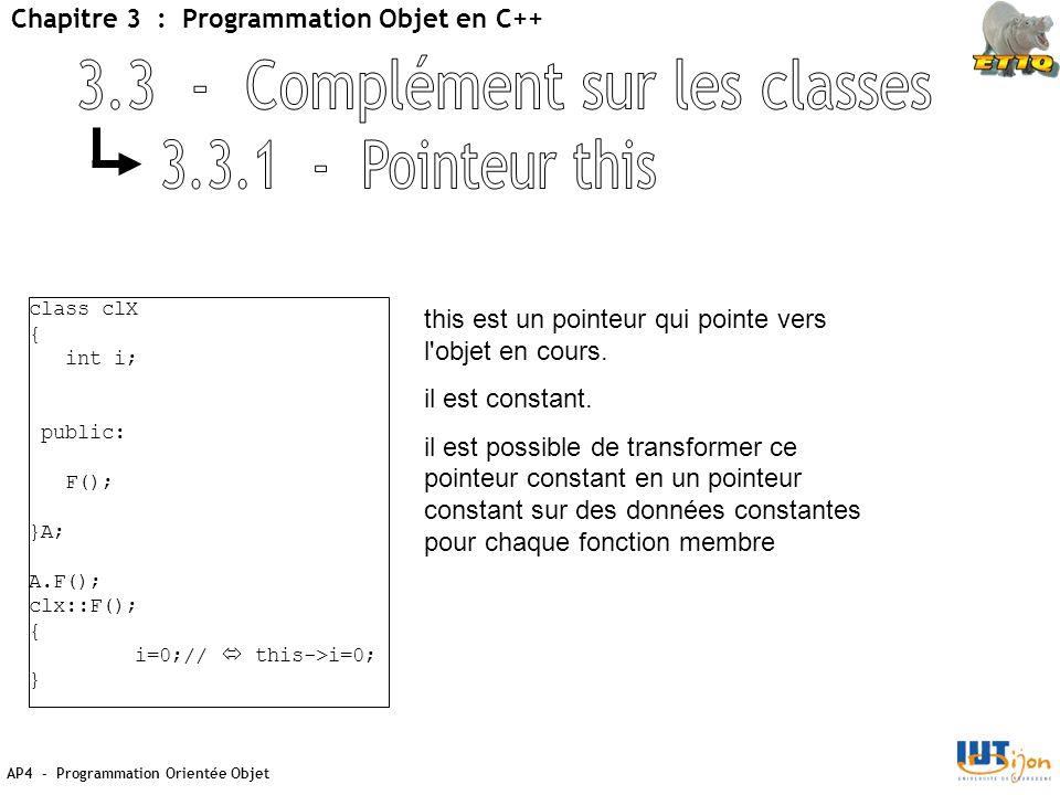 AP4 - Programmation Orientée Objet Chapitre 3 : Programmation Objet en C++ class clX { int i; public: F(); }A; A.F(); clx::F(); { i=0;//  this->i=0; } this est un pointeur qui pointe vers l objet en cours.