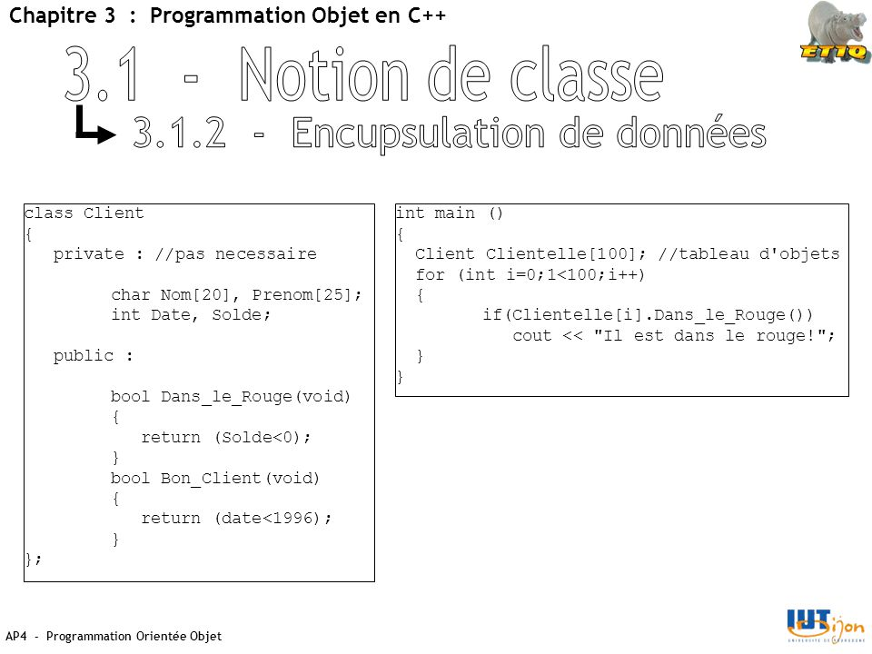 AP4 - Programmation Orientée Objet Chapitre 3 : Programmation Objet en C++ class Client { private : //pas necessaire char Nom[20], Prenom[25]; int Date, Solde; public : bool Dans_le_Rouge(void) { return (Solde<0); } bool Bon_Client(void) { return (date<1996); } }; int main () { Client Clientelle[100]; //tableau d objets for (int i=0;1<100;i++) { if(Clientelle[i].Dans_le_Rouge()) cout << Il est dans le rouge! ; }