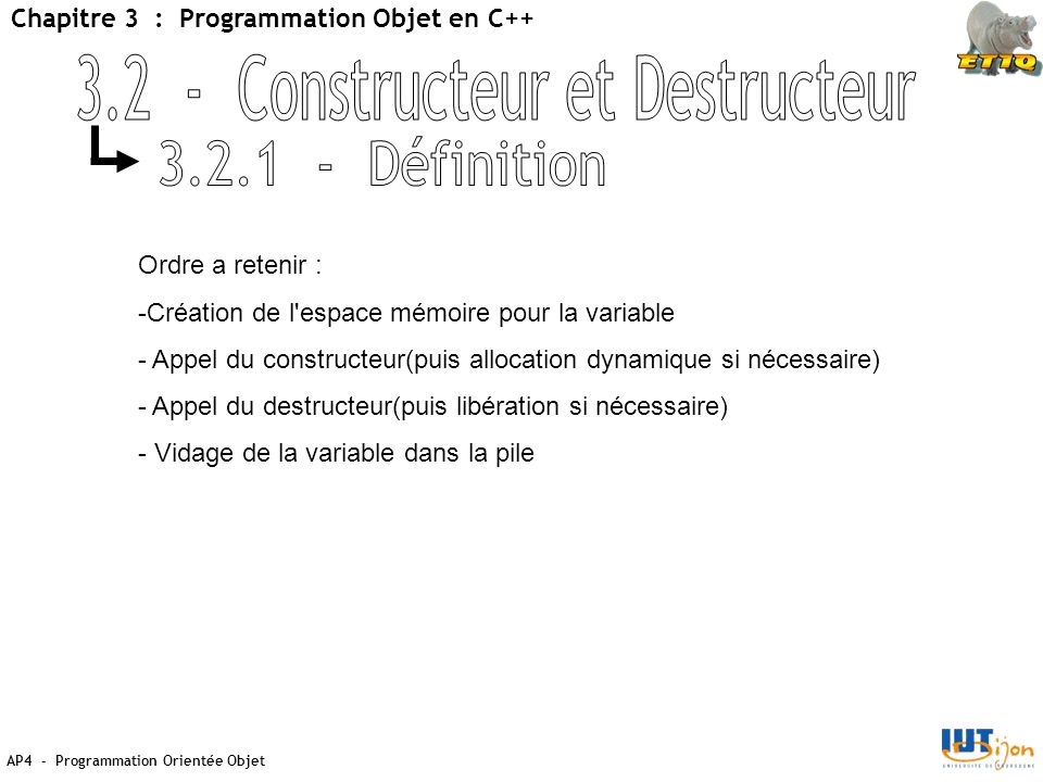 AP4 - Programmation Orientée Objet Chapitre 3 : Programmation Objet en C++ Ordre a retenir : -Création de l espace mémoire pour la variable - Appel du constructeur(puis allocation dynamique si nécessaire) - Appel du destructeur(puis libération si nécessaire) - Vidage de la variable dans la pile