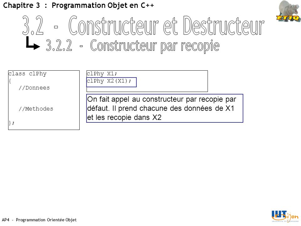 AP4 - Programmation Orientée Objet Chapitre 3 : Programmation Objet en C++ class clPhy { //Donnees //Methodes }; clPhy X1; clPhy X2(X1); On fait appel au constructeur par recopie par défaut.