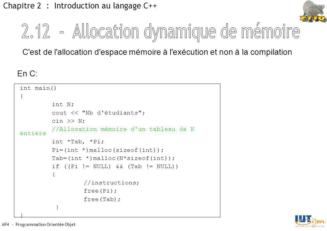 AP4 - Programmation Orientée Objet Chapitre 2 : Introduction au langage C++ int main() { int N; cout << Nb d étudiants ; cin >> N; //Allocation mémoire d un tableau de N entiers int *Tab, *Pi; Pi=(int *)malloc(sizeof(int)); Tab=(int *)malloc(N*sizeof(int)); if ((Pi != NULL) && (Tab != NULL)) { //instructions; free(Pi); free(Tab); } C est de l allocation d espace mémoire à l exécution et non à la compilation En C: