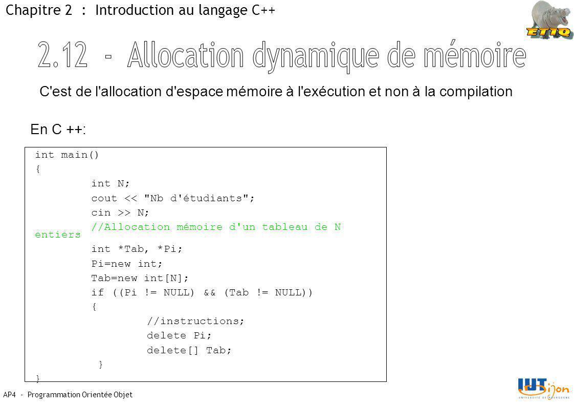 AP4 - Programmation Orientée Objet Chapitre 2 : Introduction au langage C++ int main() { int N; cout << Nb d étudiants ; cin >> N; //Allocation mémoire d un tableau de N entiers int *Tab, *Pi; Pi=new int; Tab=new int[N]; if ((Pi != NULL) && (Tab != NULL)) { //instructions; delete Pi; delete[] Tab; } C est de l allocation d espace mémoire à l exécution et non à la compilation En C ++: