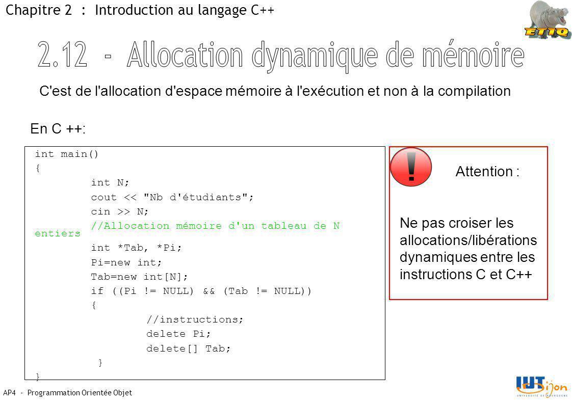AP4 - Programmation Orientée Objet Chapitre 2 : Introduction au langage C++ int main() { int N; cout << Nb d étudiants ; cin >> N; //Allocation mémoire d un tableau de N entiers int *Tab, *Pi; Pi=new int; Tab=new int[N]; if ((Pi != NULL) && (Tab != NULL)) { //instructions; delete Pi; delete[] Tab; } C est de l allocation d espace mémoire à l exécution et non à la compilation En C ++: Attention : Ne pas croiser les allocations/libérations dynamiques entre les instructions C et C++