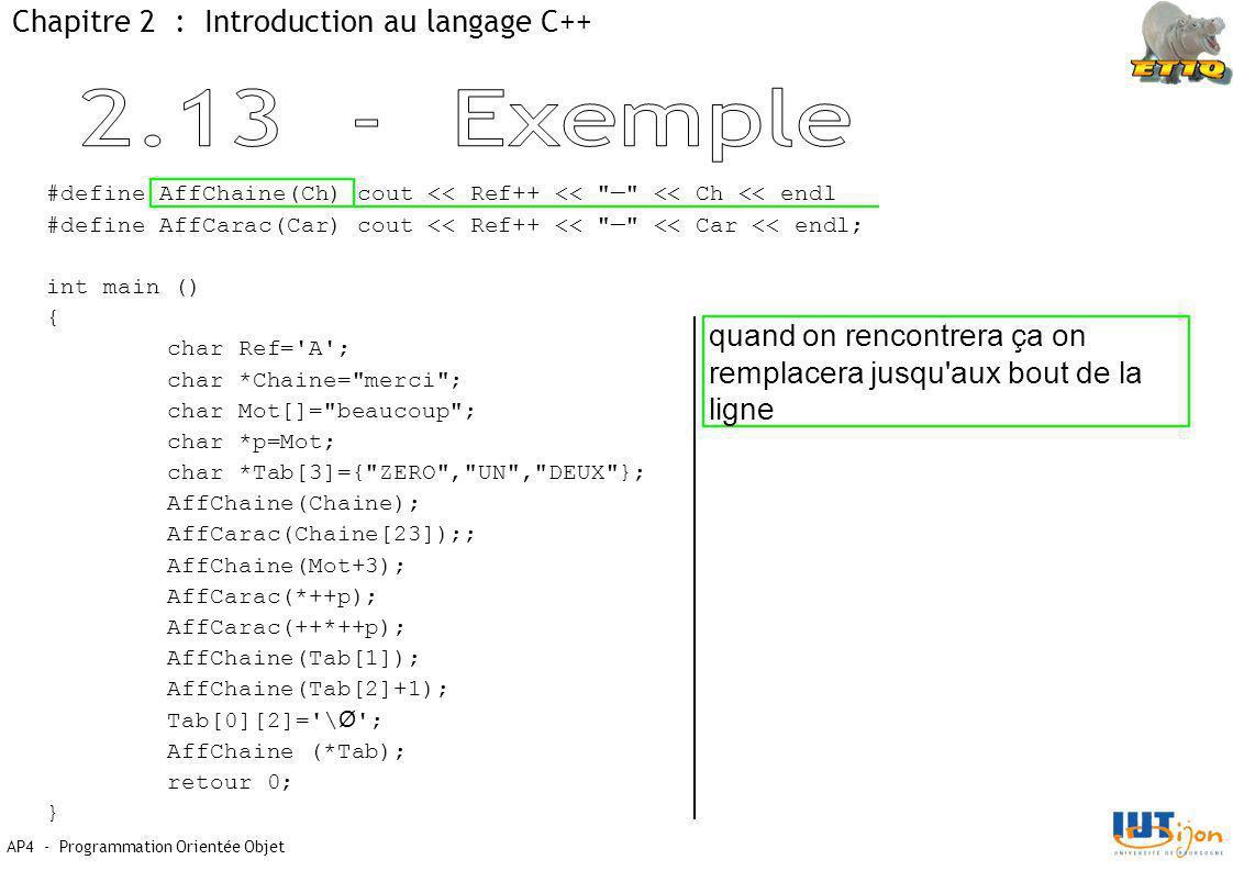 AP4 - Programmation Orientée Objet Chapitre 2 : Introduction au langage C++ quand on rencontrera ça on remplacera jusqu aux bout de la ligne #define AffChaine(Ch) cout << Ref++ << — << Ch << endl #define AffCarac(Car) cout << Ref++ << — << Car << endl; int main () { char Ref= A ; char *Chaine= merci ; char Mot[]= beaucoup ; char *p=Mot; char *Tab[3]={ ZERO , UN , DEUX }; AffChaine(Chaine); AffCarac(Chaine[23]);; AffChaine(Mot+3); AffCarac(*++p); AffCarac(++*++p); AffChaine(Tab[1]); AffChaine(Tab[2]+1); Tab[0][2]= \ Ø ; AffChaine (*Tab); retour 0; }