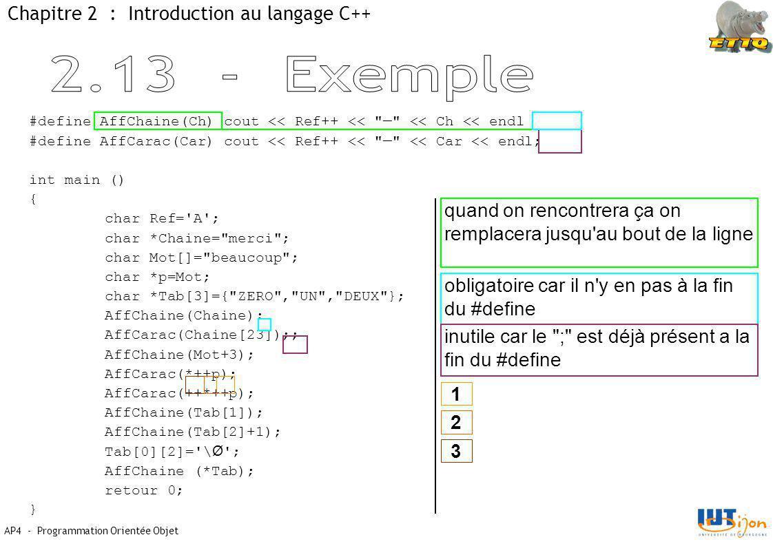 AP4 - Programmation Orientée Objet Chapitre 2 : Introduction au langage C++ #define AffChaine(Ch) cout << Ref++ << — << Ch << endl #define AffCarac(Car) cout << Ref++ << — << Car << endl; int main () { char Ref= A ; char *Chaine= merci ; char Mot[]= beaucoup ; char *p=Mot; char *Tab[3]={ ZERO , UN , DEUX }; AffChaine(Chaine); AffCarac(Chaine[23]);; AffChaine(Mot+3); AffCarac(*++p); AffCarac(++*++p); AffChaine(Tab[1]); AffChaine(Tab[2]+1); Tab[0][2]= \ Ø ; AffChaine (*Tab); retour 0; } quand on rencontrera ça on remplacera jusqu au bout de la ligne obligatoire car il n y en pas à la fin du #define inutile car le ; est déjà présent a la fin du #define 1 2 3