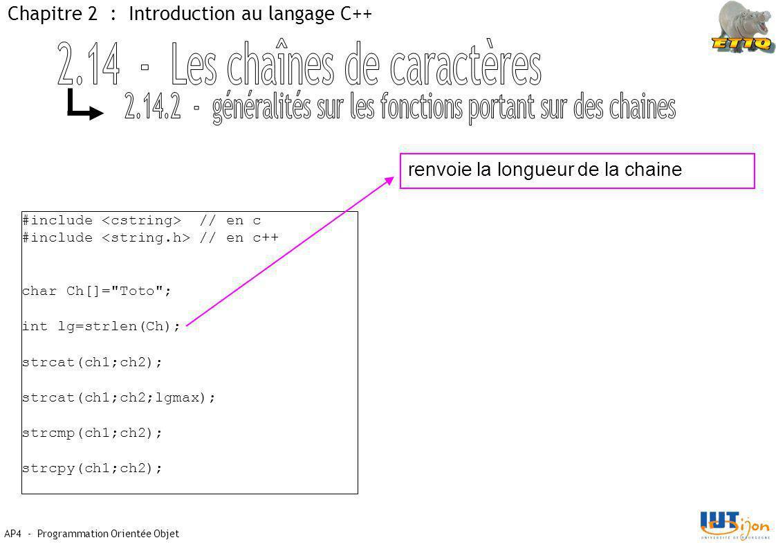 AP4 - Programmation Orientée Objet Chapitre 2 : Introduction au langage C++ #include // en c #include // en c++ char Ch[]= Toto ; int lg=strlen(Ch); strcat(ch1;ch2); strcat(ch1;ch2;lgmax); strcmp(ch1;ch2); strcpy(ch1;ch2); renvoie la longueur de la chaine