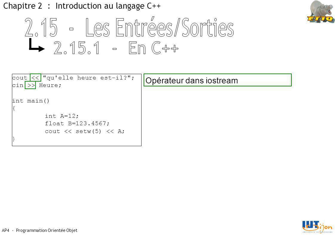 AP4 - Programmation Orientée Objet Chapitre 2 : Introduction au langage C++ cout << qu elle heure est-il? ; cin >> Heure; int main() { int A=12; float B=123.4567; cout << setw(5) << A; } Opérateur dans iostream