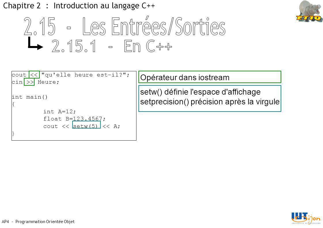 AP4 - Programmation Orientée Objet Chapitre 2 : Introduction au langage C++ cout << qu elle heure est-il? ; cin >> Heure; int main() { int A=12; float B=123.4567; cout << setw(5) << A; } Opérateur dans iostream setw() définie l espace d affichage setprecision() précision après la virgule