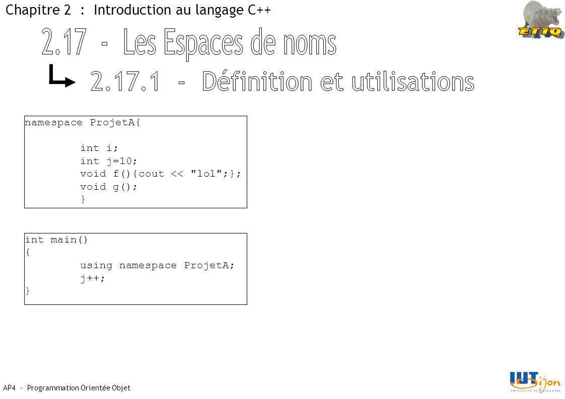 AP4 - Programmation Orientée Objet Chapitre 2 : Introduction au langage C++ namespace ProjetA{ int i; int j=10; void f(){cout << lol ;}; void g(); } int main() { using namespace ProjetA; j++; }