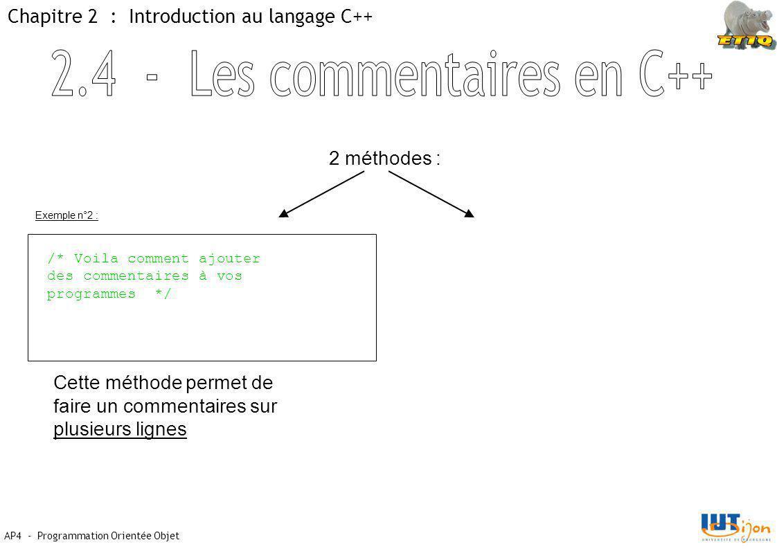 AP4 - Programmation Orientée Objet Chapitre 2 : Introduction au langage C++ 2 méthodes : /* Voila comment ajouter des commentaires à vos programmes */ Cette méthode permet de faire un commentaires sur plusieurs lignes Exemple n°2 :