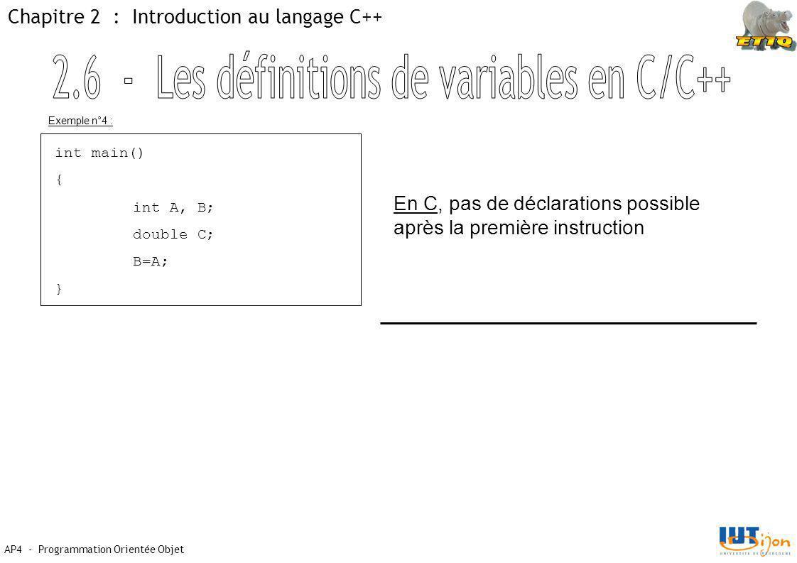 AP4 - Programmation Orientée Objet Chapitre 2 : Introduction au langage C++ int main() { int A, B; double C; B=A; } En C, pas de déclarations possible après la première instruction Exemple n°4 :
