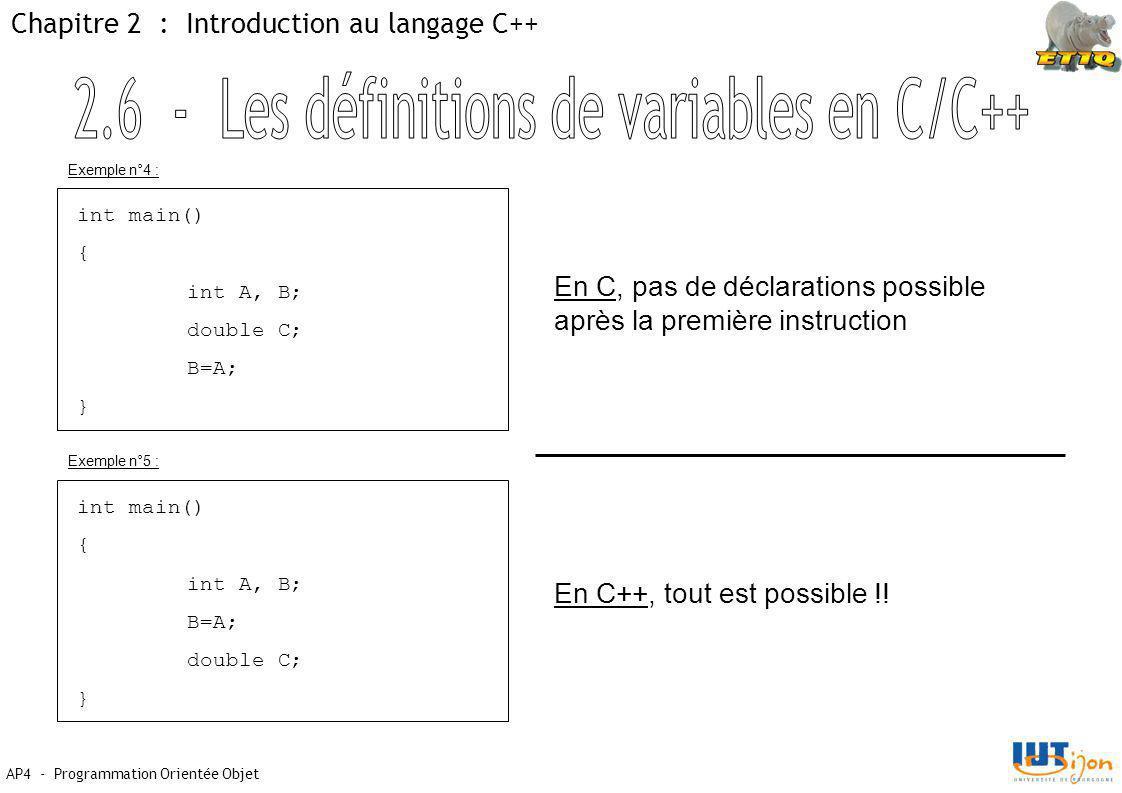 AP4 - Programmation Orientée Objet Chapitre 2 : Introduction au langage C++ int main() { int A, B; double C; B=A; } En C, pas de déclarations possible après la première instruction En C++, tout est possible !.