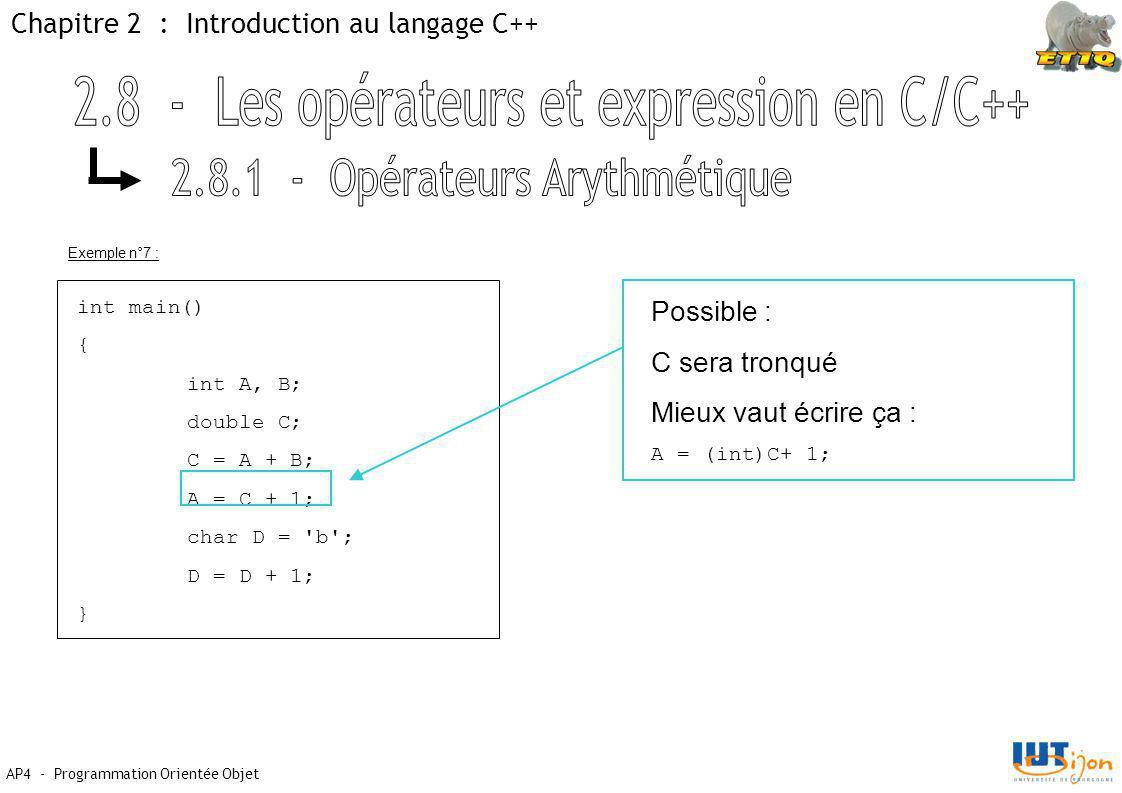 AP4 - Programmation Orientée Objet Chapitre 2 : Introduction au langage C++ int main() { int A, B; double C; C = A + B; A = C + 1; char D = b ; D = D + 1; } Possible : C sera tronqué Mieux vaut écrire ça : A = (int)C+ 1; Exemple n°7 :