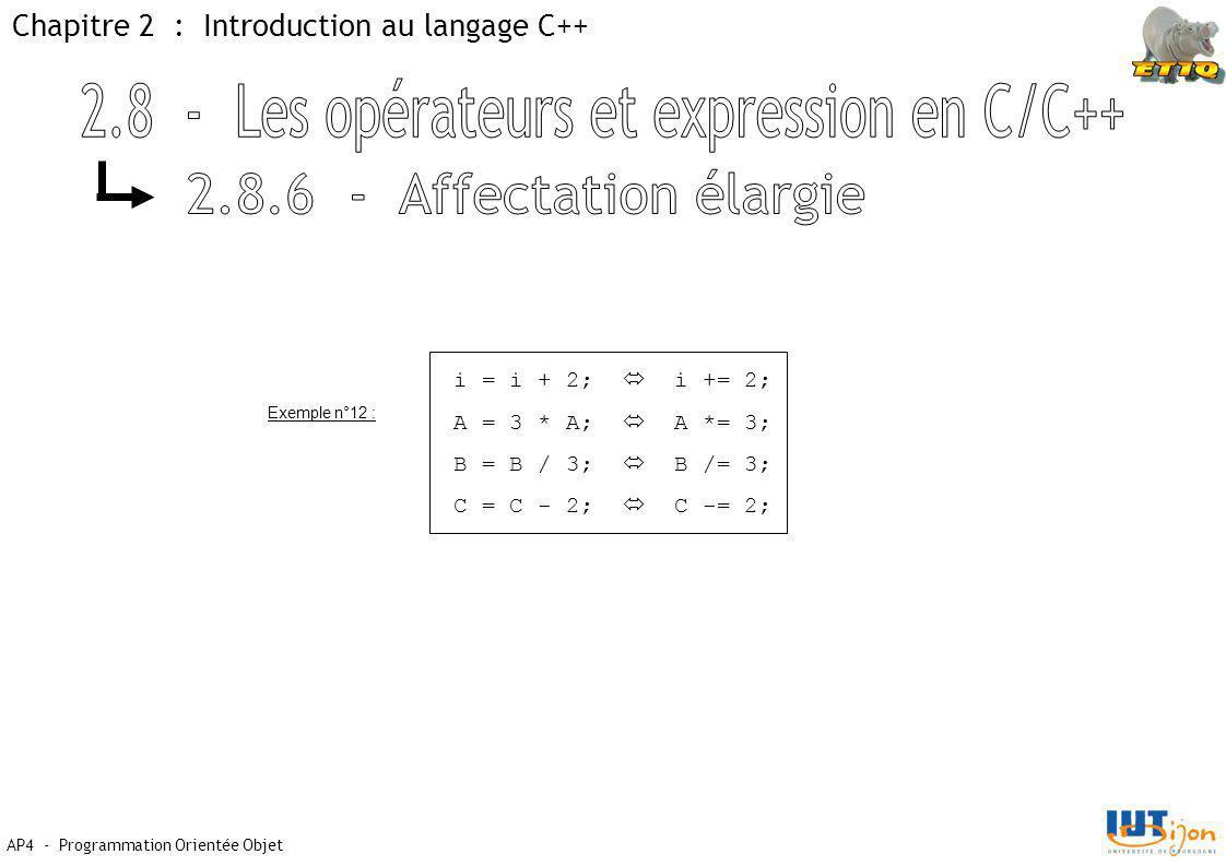 Chapitre 2 : Introduction au langage C++ AP4 - Programmation Orientée Objet i = i + 2;  i += 2; A = 3 * A;  A *= 3; B = B / 3;  B /= 3; C = C - 2;  C -= 2; Exemple n°12 :