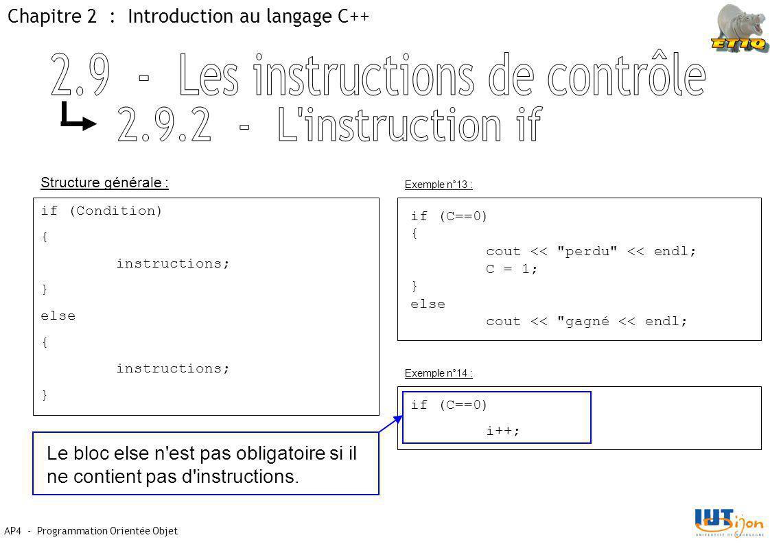 Chapitre 2 : Introduction au langage C++ AP4 - Programmation Orientée Objet Structure générale : Exemple n°13 : if (Condition) { instructions; } else { instructions; } if (C==0) { cout << perdu << endl; C = 1; } else cout << gagné << endl; if (C==0) i++; Exemple n°14 : Le bloc else n est pas obligatoire si il ne contient pas d instructions.
