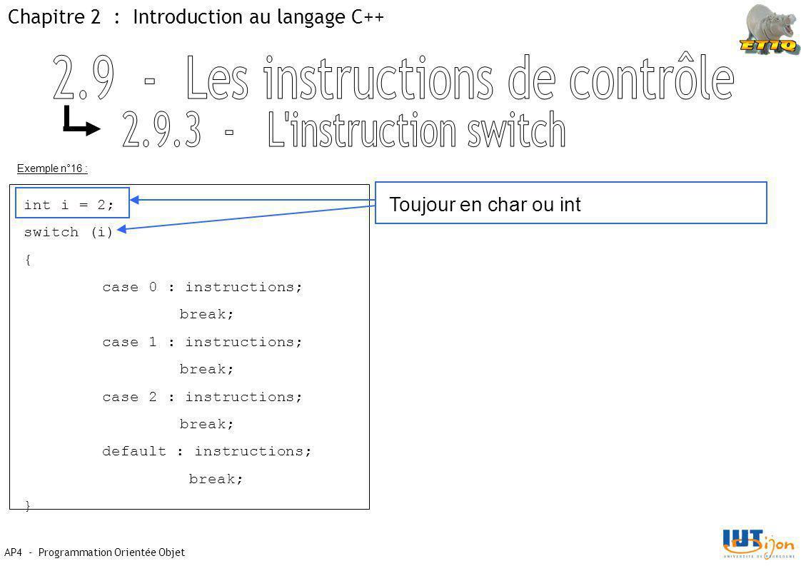 Chapitre 2 : Introduction au langage C++ AP4 - Programmation Orientée Objet Exemple n°16 : int i = 2; switch (i) { case 0 : instructions; break; case 1 : instructions; break; case 2 : instructions; break; default : instructions; break; } Toujour en char ou int
