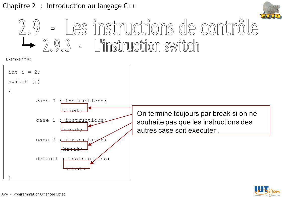 Chapitre 2 : Introduction au langage C++ AP4 - Programmation Orientée Objet Exemple n°16 : int i = 2; switch (i) { case 0 : instructions; break; case 1 : instructions; break; case 2 : instructions; break; default : instructions; break; } On termine toujours par break si on ne souhaite pas que les instructions des autres case soit executer.