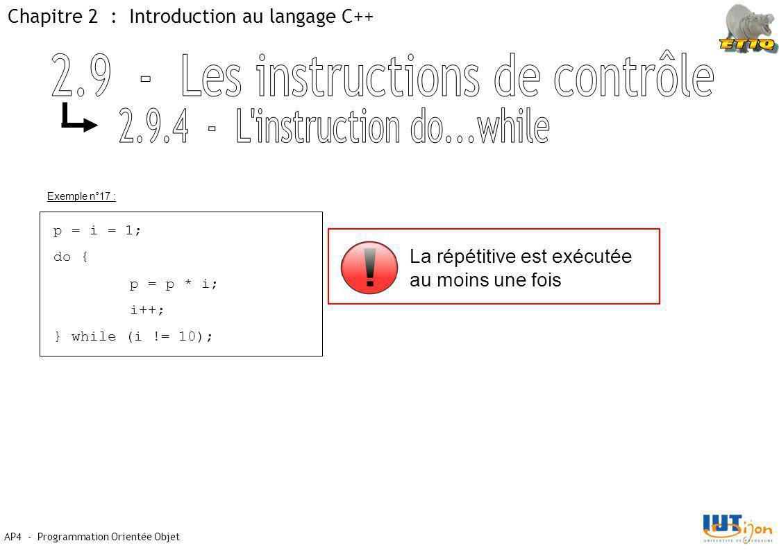 Chapitre 2 : Introduction au langage C++ AP4 - Programmation Orientée Objet Exemple n°17 : p = i = 1; do { p = p * i; i++; } while (i != 10); La répét