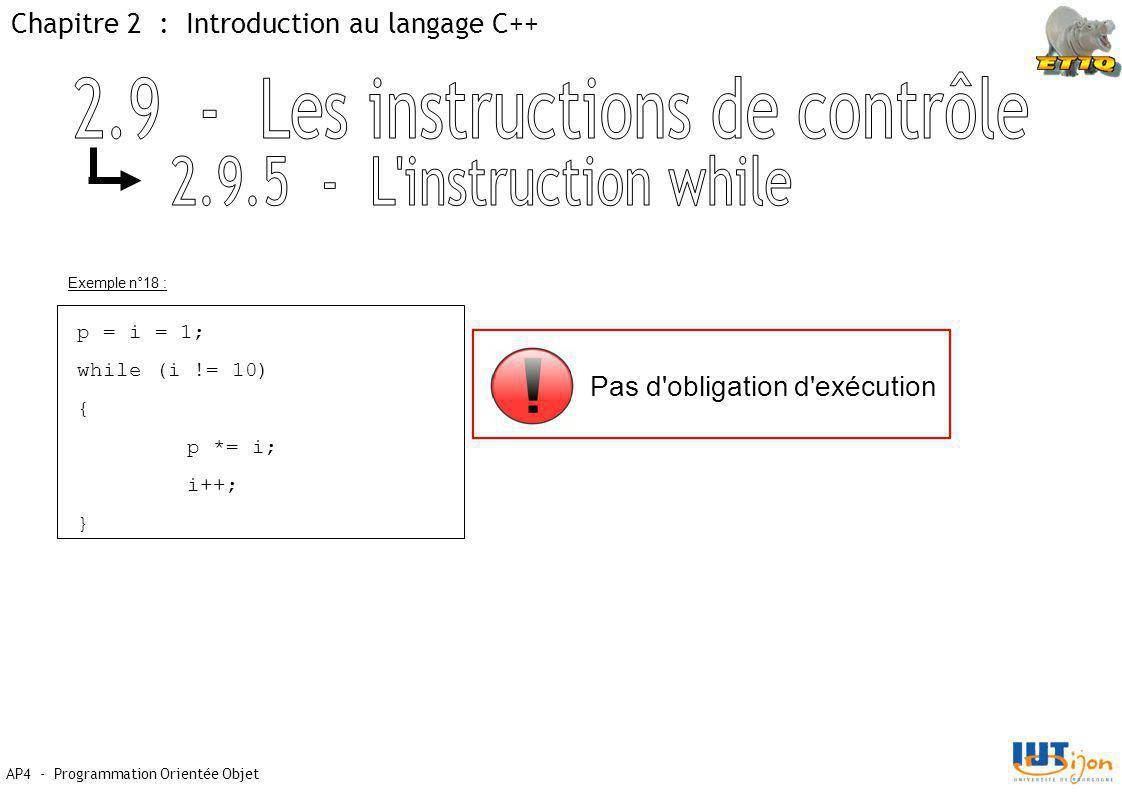 Chapitre 2 : Introduction au langage C++ AP4 - Programmation Orientée Objet Exemple n°18 : p = i = 1; while (i != 10) { p *= i; i++; } Pas d'obligatio