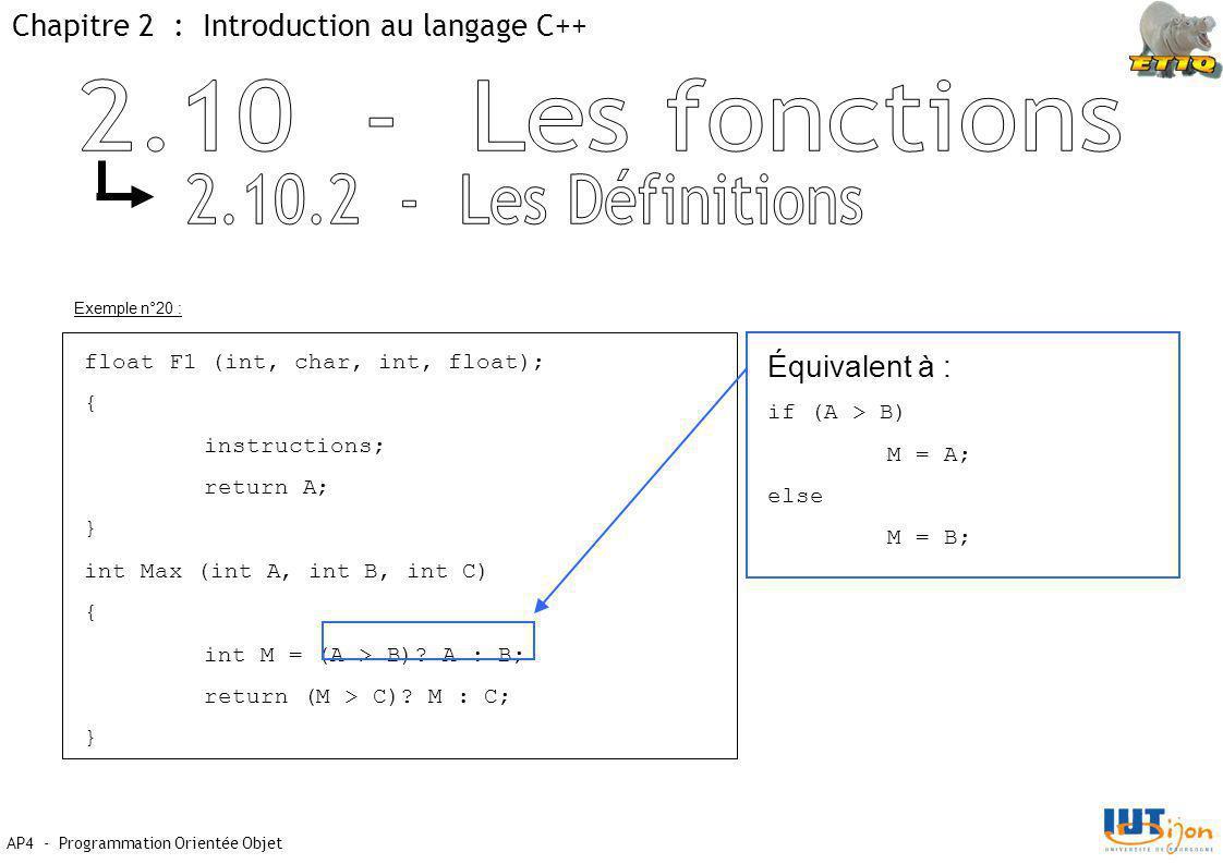 Chapitre 2 : Introduction au langage C++ AP4 - Programmation Orientée Objet Exemple n°20 : float F1 (int, char, int, float); { instructions; return A; } int Max (int A, int B, int C) { int M = (A > B).