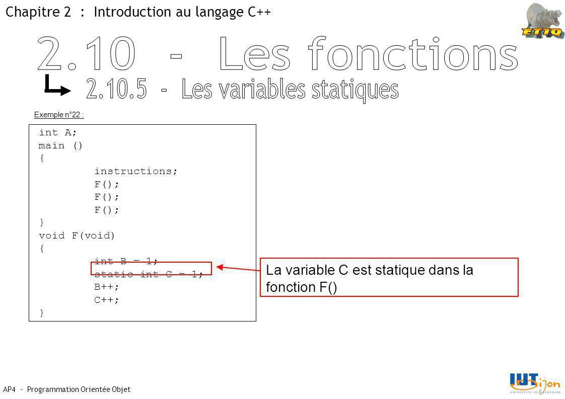 Chapitre 2 : Introduction au langage C++ AP4 - Programmation Orientée Objet Exemple n°22 : int A; main () { instructions; F(); } void F(void) { int B = 1; static int C = 1; B++; C++; } La variable C est statique dans la fonction F()