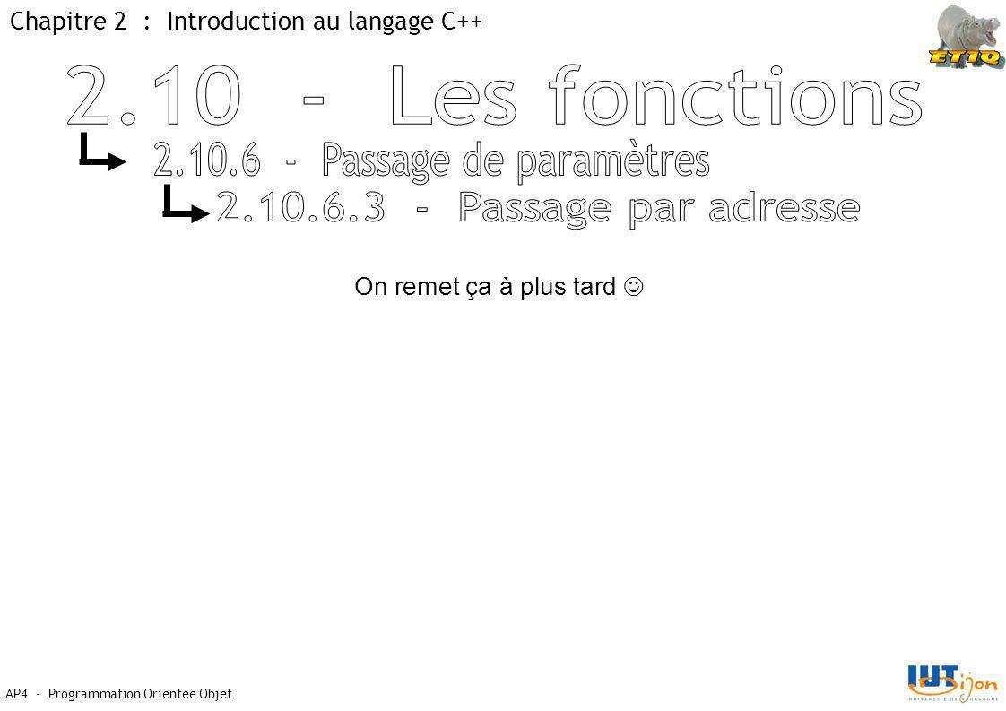Chapitre 2 : Introduction au langage C++ AP4 - Programmation Orientée Objet On remet ça à plus tard