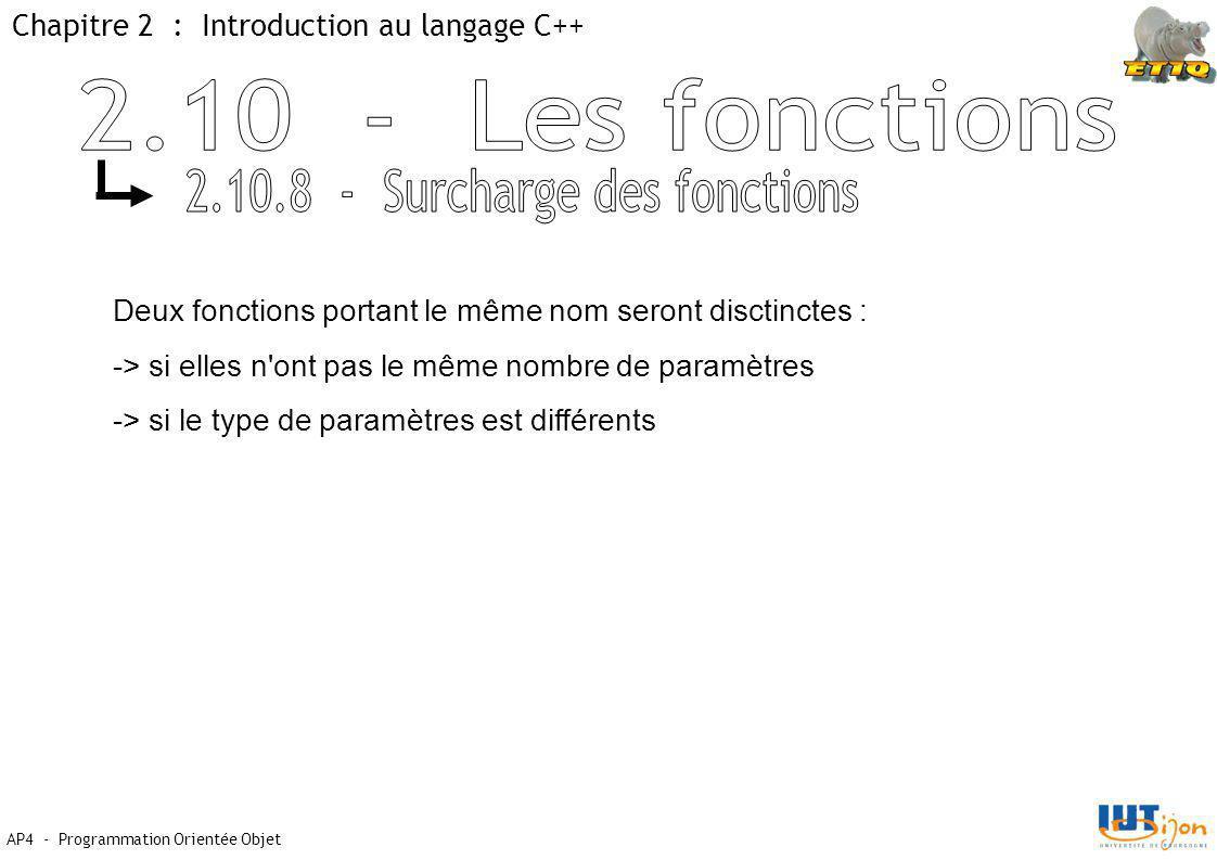 Chapitre 2 : Introduction au langage C++ AP4 - Programmation Orientée Objet Deux fonctions portant le même nom seront disctinctes : -> si elles n ont pas le même nombre de paramètres -> si le type de paramètres est différents