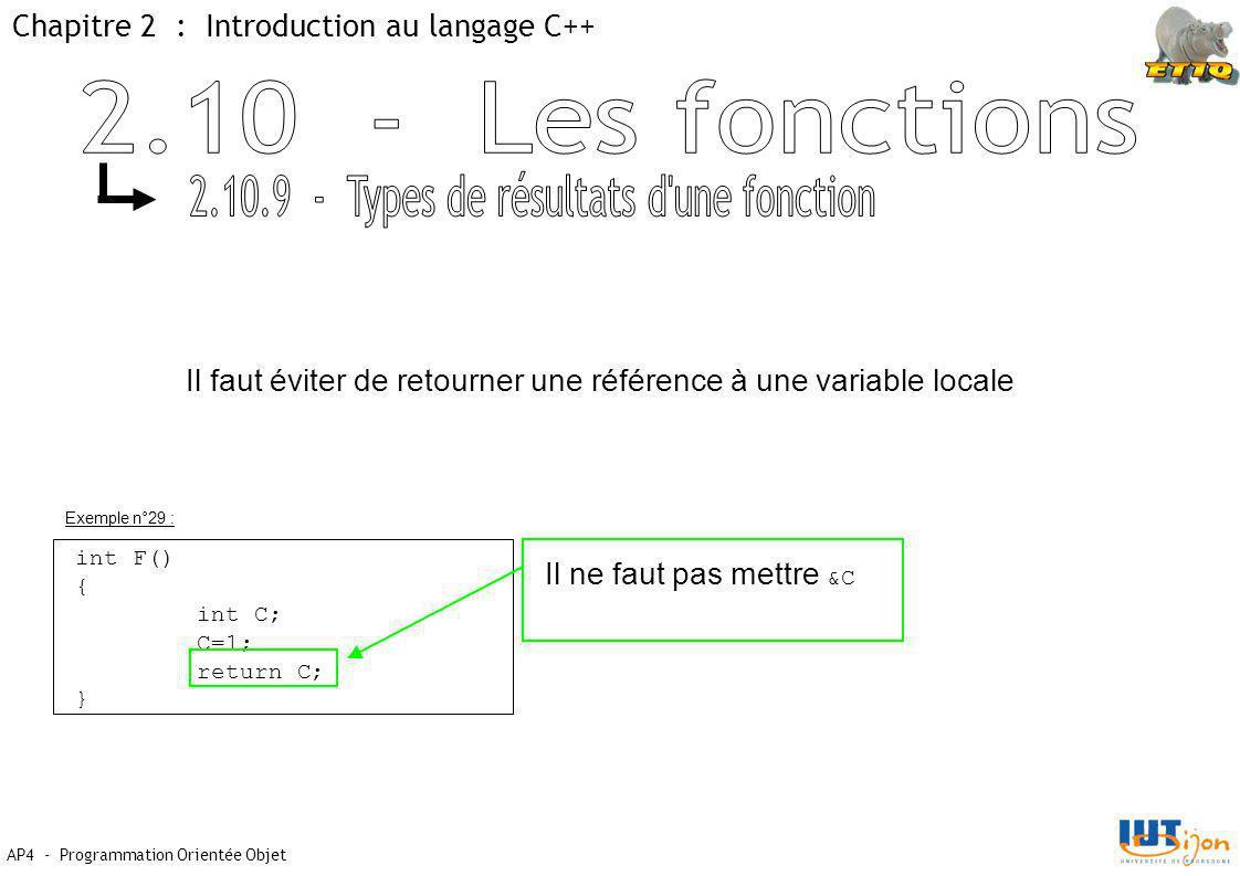 Chapitre 2 : Introduction au langage C++ AP4 - Programmation Orientée Objet Exemple n°29 : int F() { int C; C=1; return C; } Il ne faut pas mettre &C Il faut éviter de retourner une référence à une variable locale