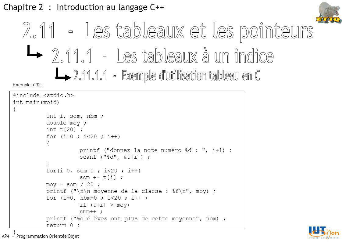 Chapitre 2 : Introduction au langage C++ AP4 - Programmation Orientée Objet #include int main(void) { int i, som, nbm ; double moy ; int t[20] ; for (i=0 ; i<20 ; i++) { printf ( donnez la note numéro %d : , i+1) ; scanf ( %d , &t[i]) ; } for(i=0, som=0 ; i<20 ; i++) som += t[i] ; moy = som / 20 ; printf ( \n\n moyenne de la classe : %f\n , moy) ; for (i=0, nbm=0 ; i<20 ; i++ ) if (t[i] > moy) nbm++ ; printf ( %d élèves ont plus de cette moyenne , nbm) ; return 0 ; } Exemple n°32 :