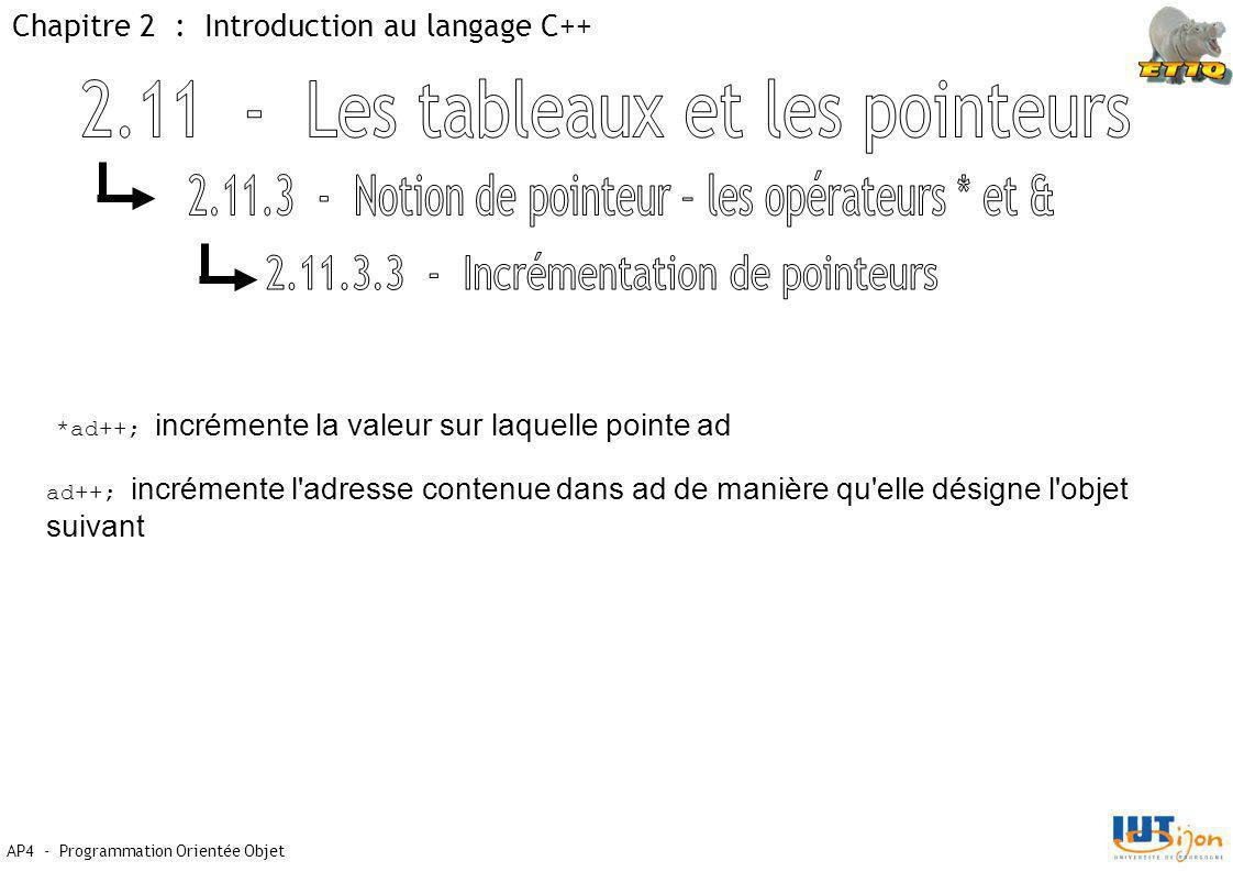 Chapitre 2 : Introduction au langage C++ AP4 - Programmation Orientée Objet *ad++; incrémente la valeur sur laquelle pointe ad ad++; incrémente l adresse contenue dans ad de manière qu elle désigne l objet suivant