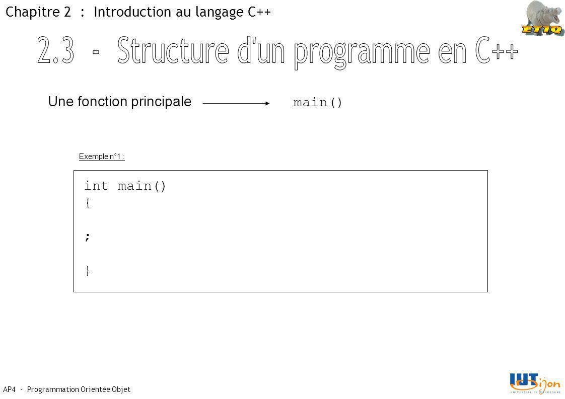 AP4 - Programmation Orientée Objet Chapitre 2 : Introduction au langage C++ Une fonction principale main() int main() { ; } Exemple n°1 :