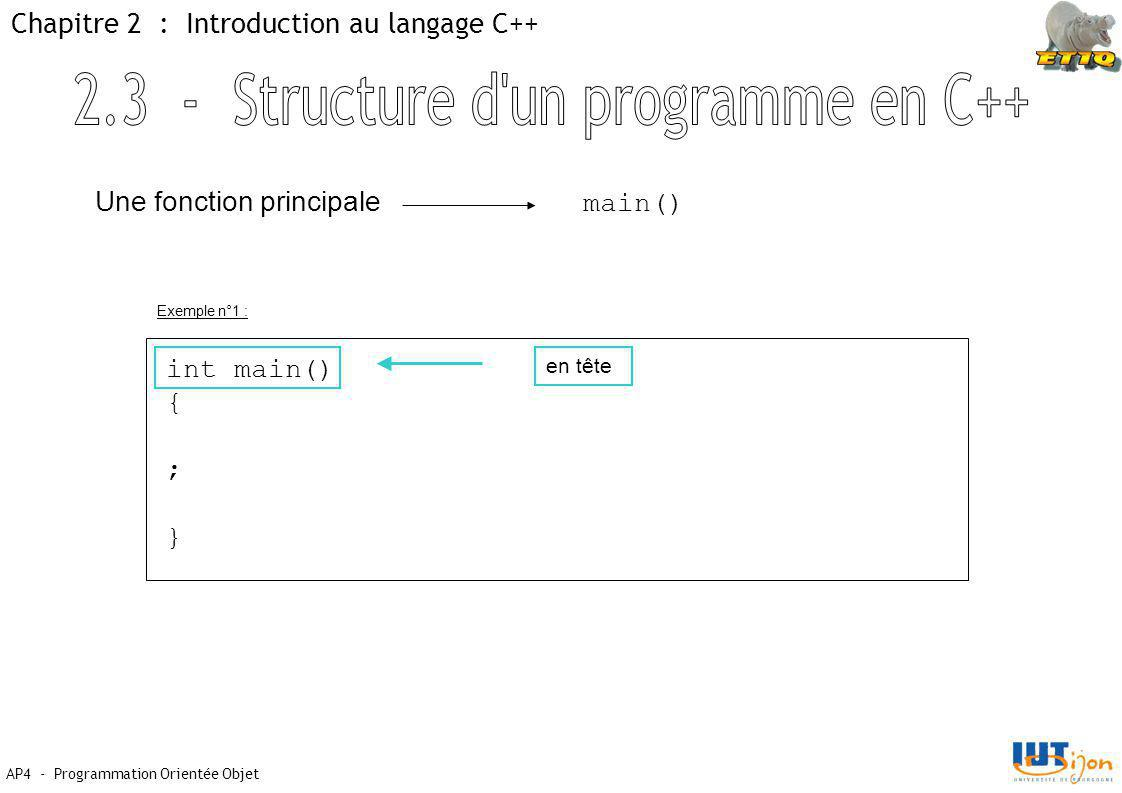 AP4 - Programmation Orientée Objet Chapitre 2 : Introduction au langage C++ Une fonction principale main() int main() { ; } en tête Exemple n°1 :