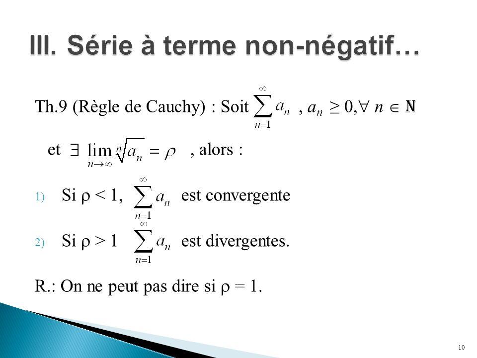 Th.9 (Règle de Cauchy) : Soit, a n ≥ 0,  n  N et, alors : 1) Si  < 1, est convergente 2) Si  > 1 est divergentes. R.: On ne peut pas dire si  = 1