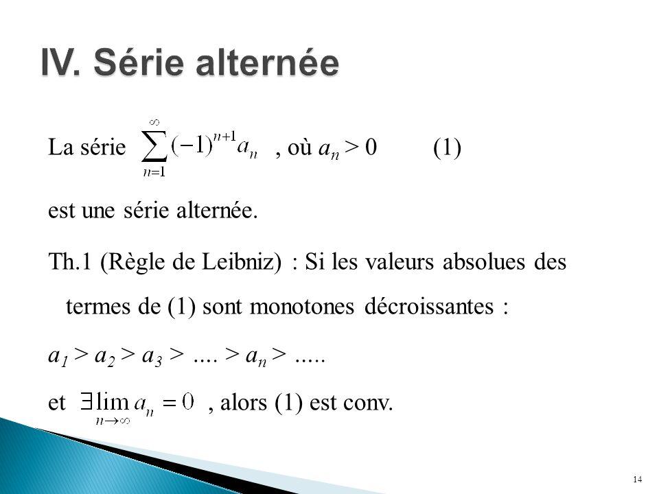 La série, où a n > 0 (1) est une série alternée. Th.1 (Règle de Leibniz) : Si les valeurs absolues des termes de (1) sont monotones décroissantes : a