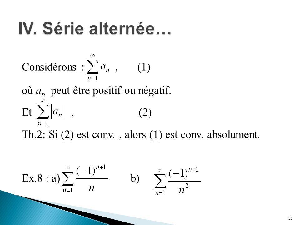 Considérons :, (1) où a n peut être positif ou négatif. Et, (2) Th.2: Si (2) est conv., alors (1) est conv. absolument. Ex.8 : a) b) 15