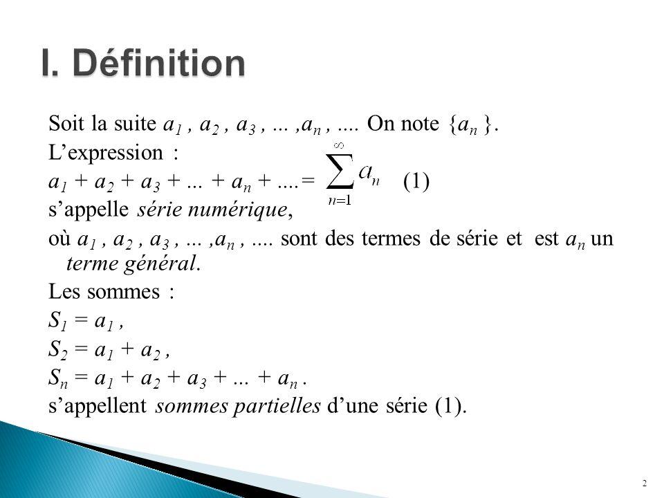 Soit la suite a 1, a 2, a 3,...,a n,.... On note {a n }. L'expression : a 1 + a 2 + a 3 +... + a n +....= (1) s'appelle série numérique, où a 1, a 2,