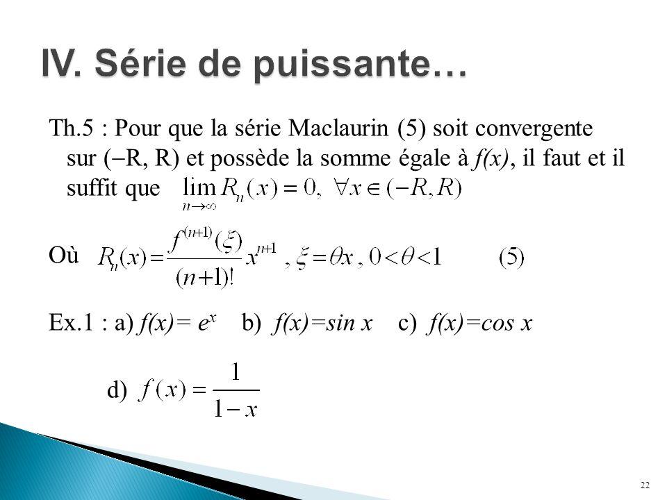 Th.5 : Pour que la série Maclaurin (5) soit convergente sur (  R, R) et possède la somme égale à f(x), il faut et il suffit que Où Ex.1 : a) f(x)= e x b) f(x)=sin x c) f(x)=cos x d) 22