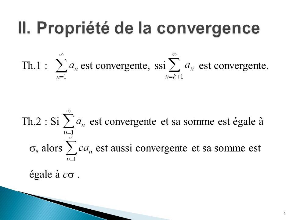 Th.1 : est convergente, ssi est convergente. Th.2 : Si est convergente et sa somme est égale à , alors est aussi convergente et sa somme est égale à