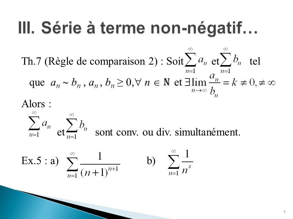 Th.7 (Règle de comparaison 2) : Soit et tel que a n  b n, a n, b n ≥ 0,  n  N et Alors : et sont conv. ou div. simultanément. Ex.5 : a) b) 7