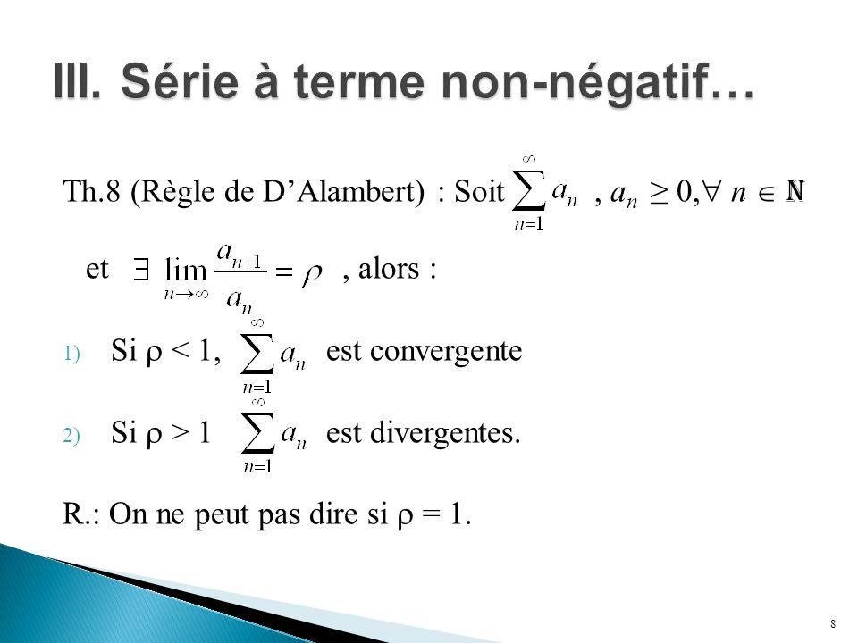 Th.8 (Règle de D'Alambert) : Soit, a n ≥ 0,  n  N et, alors : 1) Si  < 1, est convergente 2) Si  > 1 est divergentes. R.: On ne peut pas dire si 