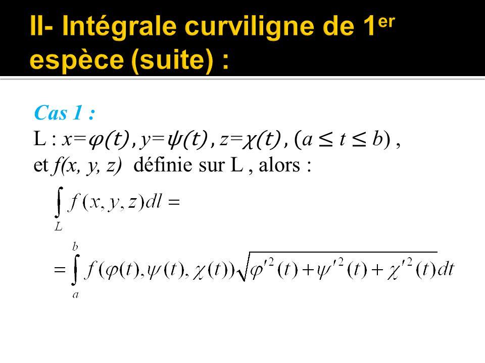Cas 1 : L : x= φ(t), y= ψ(t), z= χ(t), ( a ≤ t ≤ b), et f(x, y, z) définie sur L, alors :